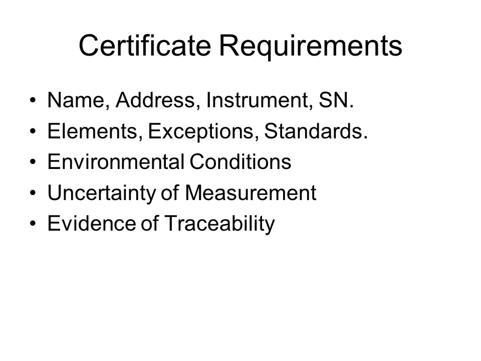 Certificate Requirements Name, Address, Instrument, SN. Elements, Exceptions, Standards. Environmental Conditions Uncertainty of Measurement Evidence