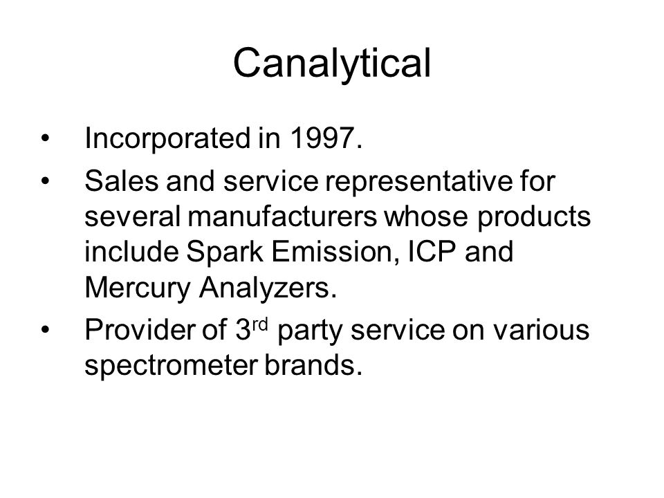 Canalytical Incorporated in 1997. Sales and service representative for several manufacturers whose products include Spark Emission, ICP and Mercury An