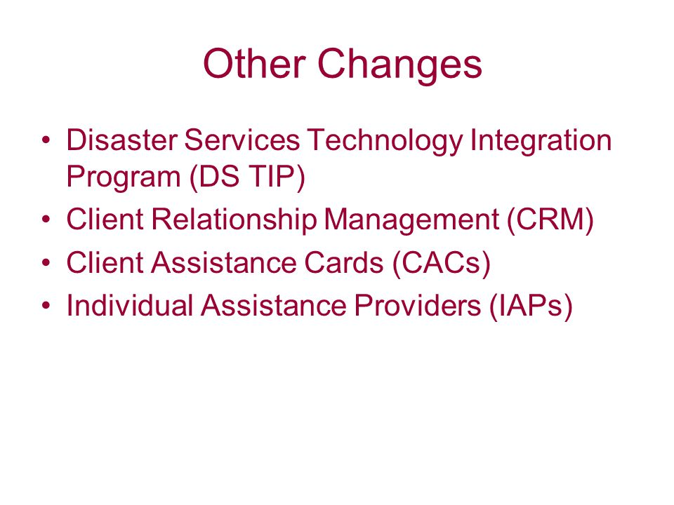 Other Changes Disaster Services Technology Integration Program (DS TIP) Client Relationship Management (CRM) Client Assistance Cards (CACs) Individual Assistance Providers (IAPs)