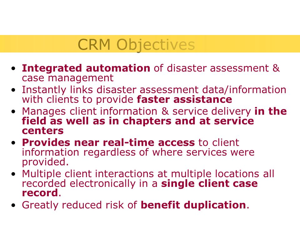 Integrated automation of disaster assessment & case management Instantly links disaster assessment data/information with clients to provide faster assistance Manages client information & service delivery in the field as well as in chapters and at service centers Provides near real-time access to client information regardless of where services were provided.