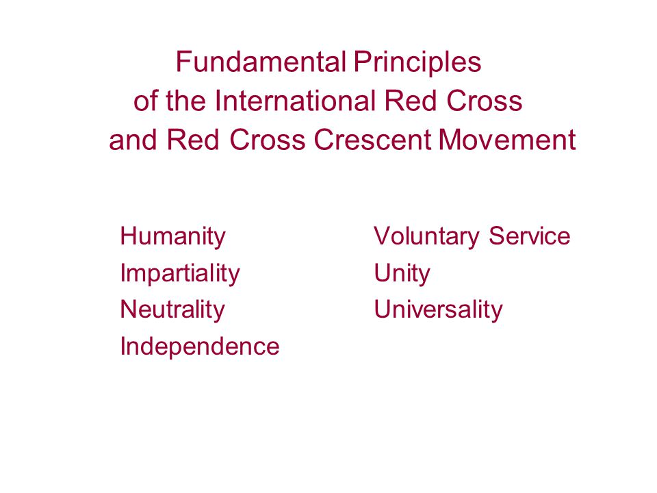 Fundamental Principles of the International Red Cross and Red Cross Crescent Movement Humanity Impartiality Neutrality Independence Voluntary Service Unity Universality