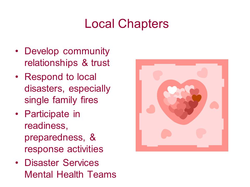 Local Chapters Develop community relationships & trust Respond to local disasters, especially single family fires Participate in readiness, preparedness, & response activities Disaster Services Mental Health Teams