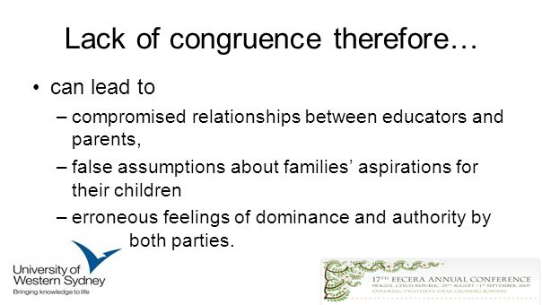 Lack of congruence therefore… can lead to –compromised relationships between educators and parents, –false assumptions about families aspirations for their children –erroneous feelings of dominance and authority by both parties.