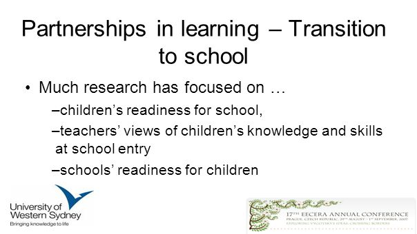 Partnerships in learning – Transition to school Much research has focused on … –childrens readiness for school, –teachers views of childrens knowledge and skills at school entry –schools readiness for children