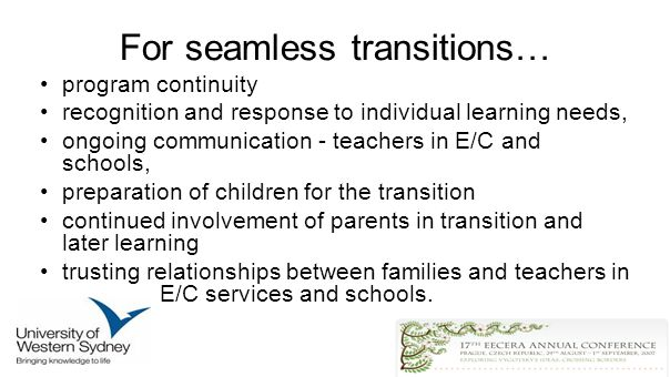 For seamless transitions… program continuity recognition and response to individual learning needs, ongoing communication - teachers in E/C and schools, preparation of children for the transition continued involvement of parents in transition and later learning trusting relationships between families and teachers in E/C services and schools.