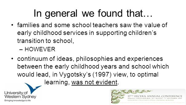 In general we found that… families and some school teachers saw the value of early childhood services in supporting childrens transition to school, –HOWEVER continuum of ideas, philosophies and experiences between the early childhood years and school which would lead, in Vygotskys (1997) view, to optimal learning, was not evident.