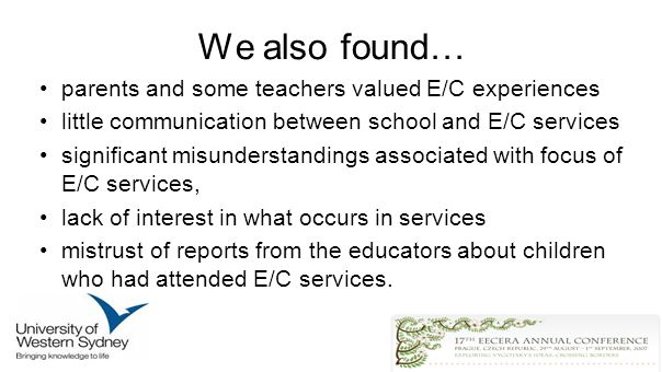 We also found… parents and some teachers valued E/C experiences little communication between school and E/C services significant misunderstandings associated with focus of E/C services, lack of interest in what occurs in services mistrust of reports from the educators about children who had attended E/C services.