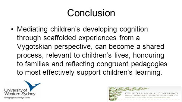 Conclusion Mediating childrens developing cognition through scaffolded experiences from a Vygotskian perspective, can become a shared process, relevant to childrens lives, honouring to families and reflecting congruent pedagogies to most effectively support childrens learning.