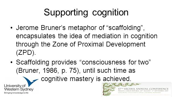Supporting cognition Jerome Bruners metaphor of scaffolding, encapsulates the idea of mediation in cognition through the Zone of Proximal Development (ZPD).