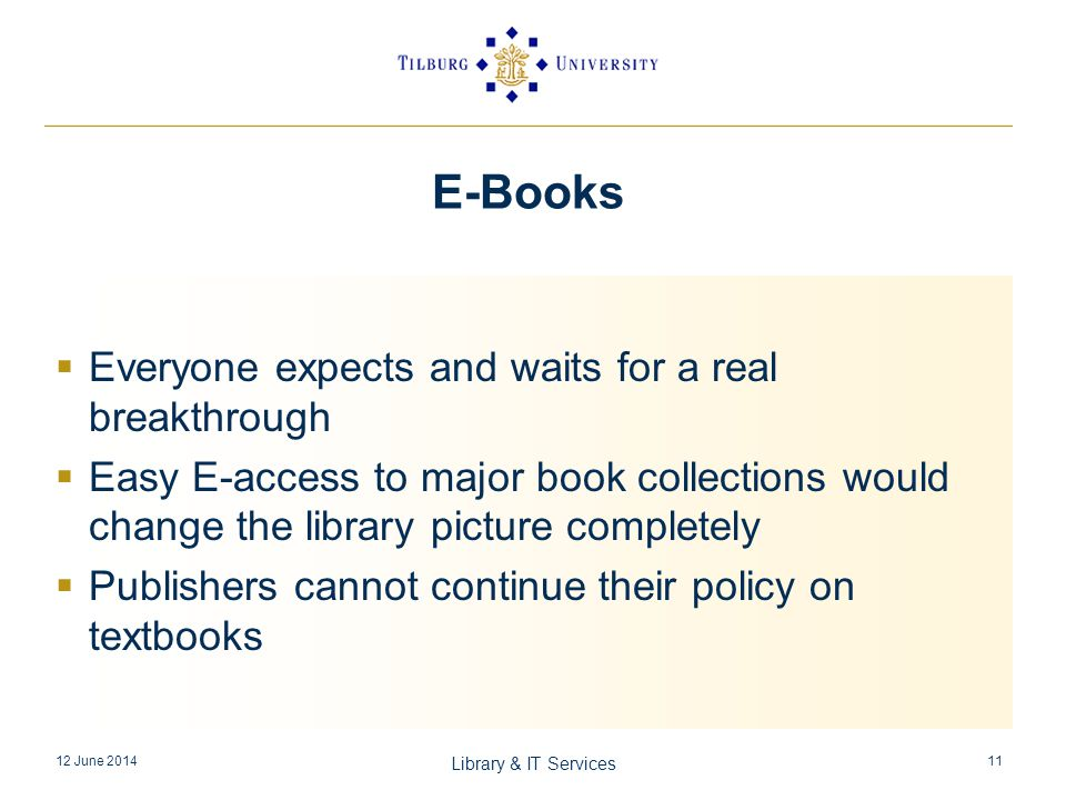 E-Books Everyone expects and waits for a real breakthrough Easy E-access to major book collections would change the library picture completely Publishers cannot continue their policy on textbooks 12 June 2014 Library & IT Services 11