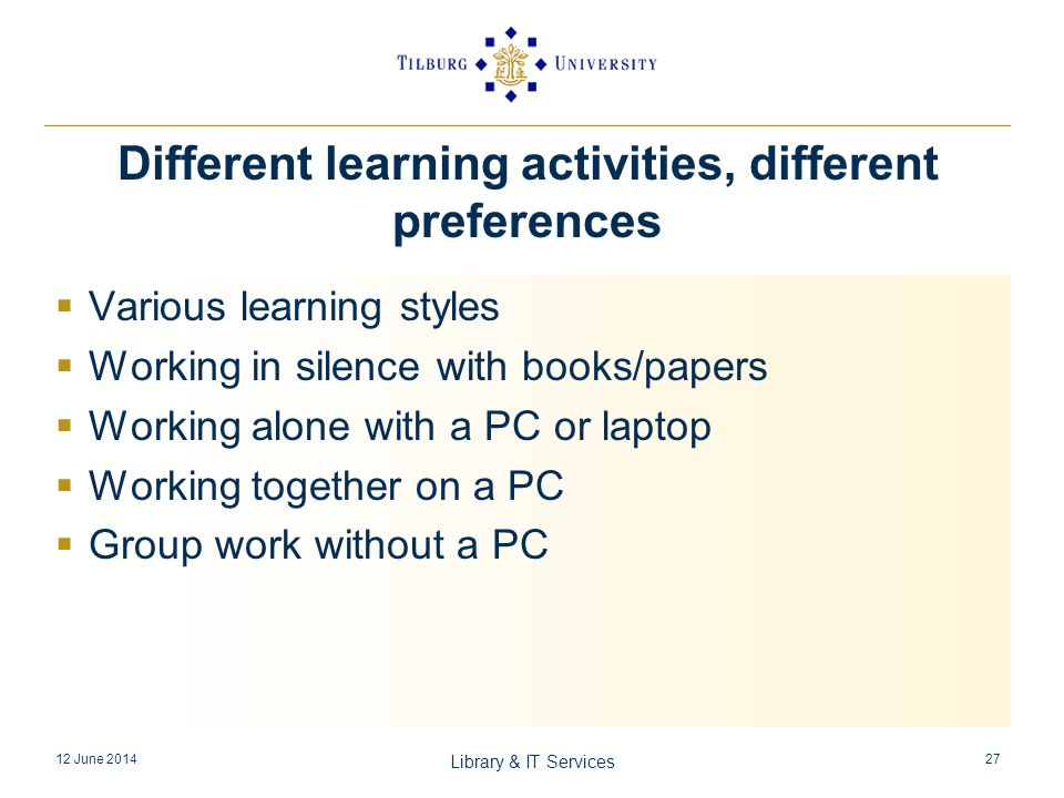 Different learning activities, different preferences Various learning styles Working in silence with books/papers Working alone with a PC or laptop Working together on a PC Group work without a PC 12 June 2014 Library & IT Services 27