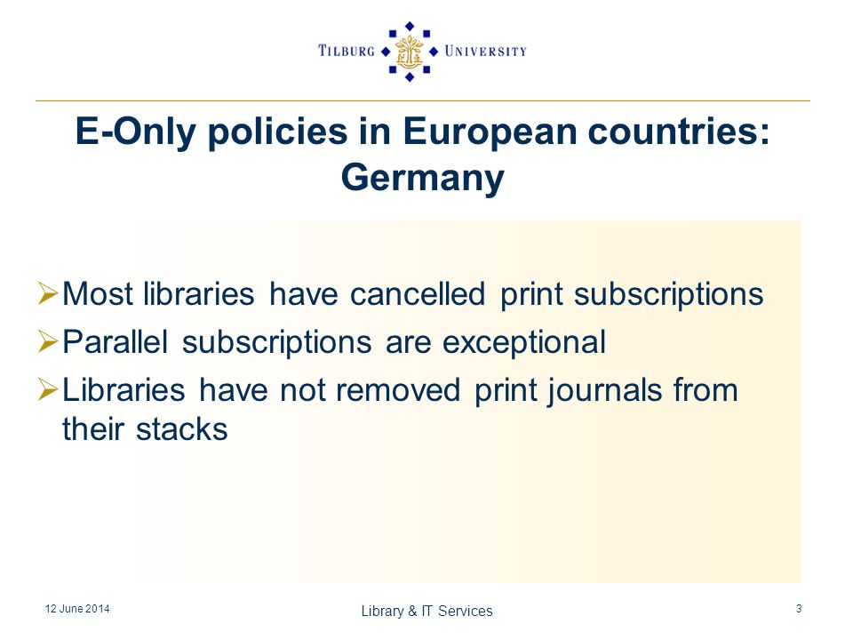 Most libraries have cancelled print subscriptions Parallel subscriptions are exceptional Libraries have not removed print journals from their stacks 12 June 2014 Library & IT Services 3 E-Only policies in European countries: Germany