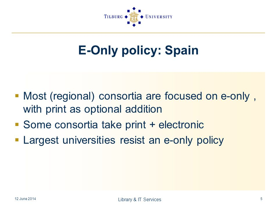 E-Only policy: Spain Most (regional) consortia are focused on e-only, with print as optional addition Some consortia take print + electronic Largest universities resist an e-only policy 12 June 2014 Library & IT Services 5
