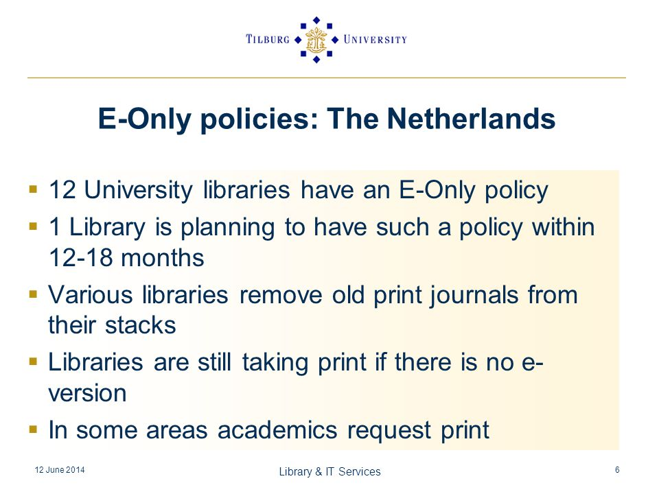 12 University libraries have an E-Only policy 1 Library is planning to have such a policy within months Various libraries remove old print journals from their stacks Libraries are still taking print if there is no e- version In some areas academics request print 12 June 2014 Library & IT Services 6 E-Only policies: The Netherlands