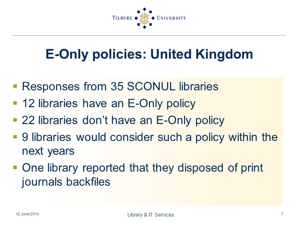 Responses from 35 SCONUL libraries 12 libraries have an E-Only policy 22 libraries dont have an E-Only policy 9 libraries would consider such a policy within the next years One library reported that they disposed of print journals backfiles 12 June 2014 Library & IT Services 7 E-Only policies: United Kingdom