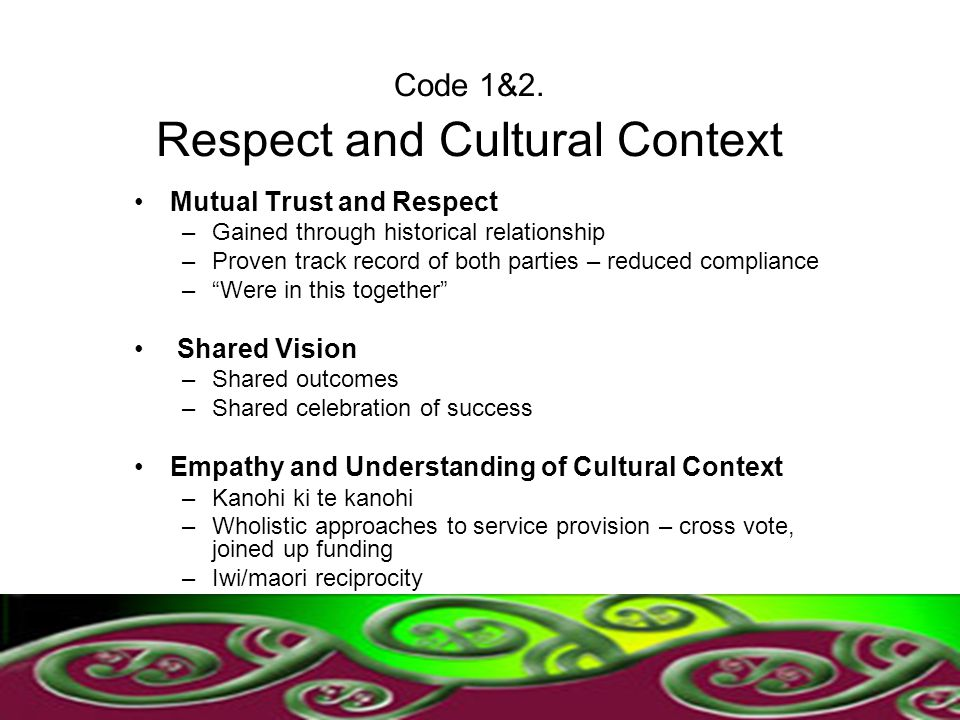 Code 1&2. Respect and Cultural Context Mutual Trust and Respect –Gained through historical relationship –Proven track record of both parties – reduced