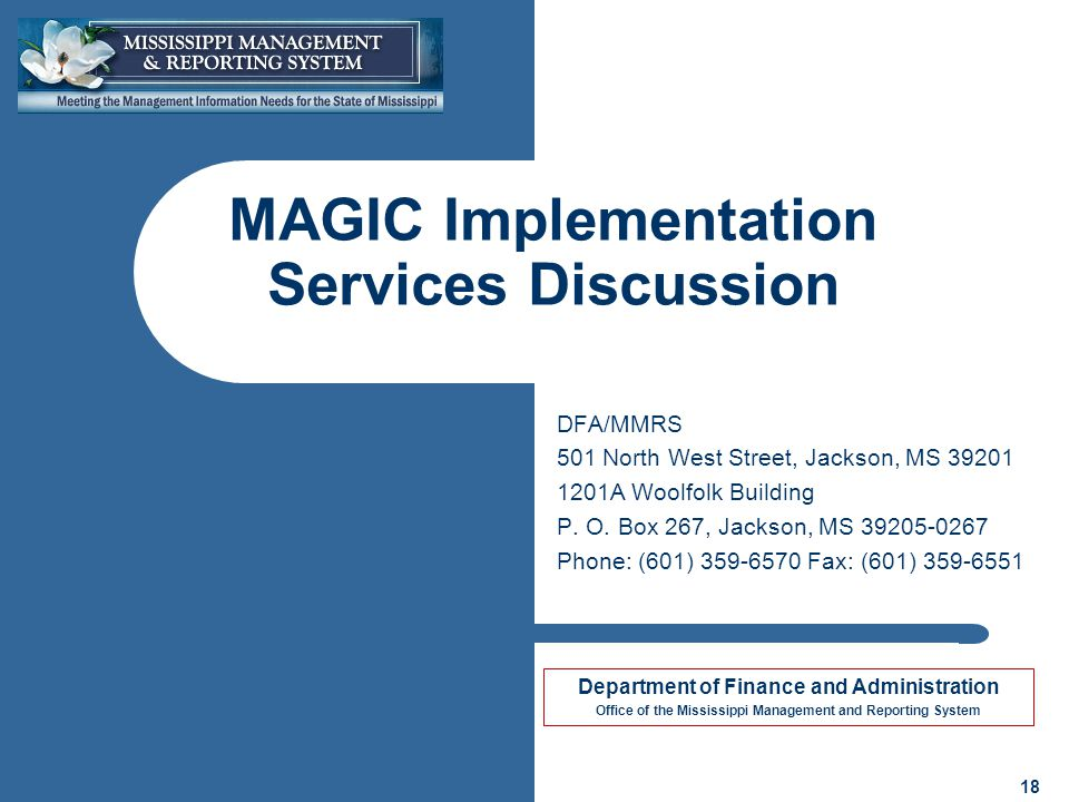 Department of Finance and Administration Office of the Mississippi Management and Reporting System 18 MAGIC Implementation Services Discussion DFA/MMRS 501 North West Street, Jackson, MS A Woolfolk Building P.
