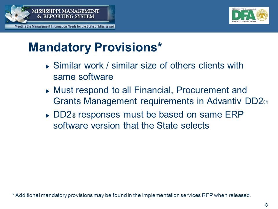 8 8 Mandatory Provisions* Similar work / similar size of others clients with same software Must respond to all Financial, Procurement and Grants Management requirements in Advantiv DD2 ® DD2 ® responses must be based on same ERP software version that the State selects * Additional mandatory provisions may be found in the implementation services RFP when released.