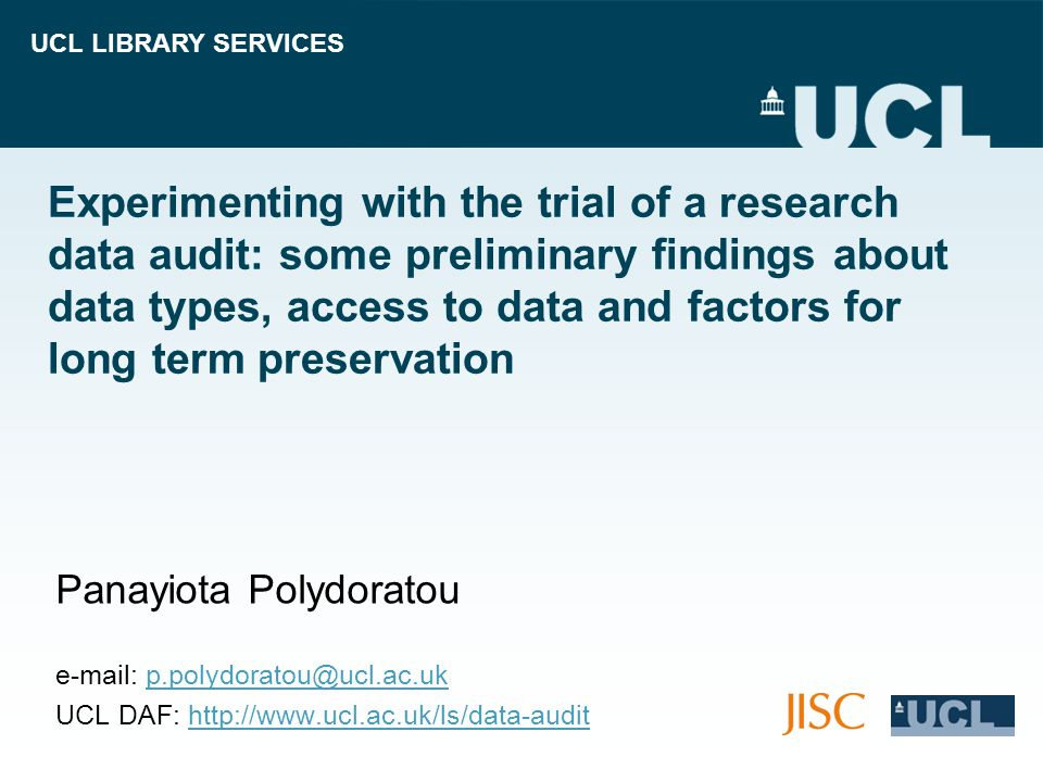 UCL LIBRARY SERVICES Experimenting with the trial of a research data audit: some preliminary findings about data types, access to data and factors for long term preservation Panayiota Polydoratou   UCL DAF: