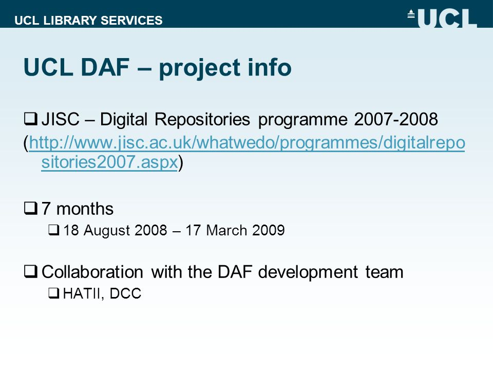 UCL LIBRARY SERVICES JISC – Digital Repositories programme (  sitories2007.aspx)  sitories2007.aspx 7 months 18 August 2008 – 17 March 2009 Collaboration with the DAF development team HATII, DCC UCL DAF – project info