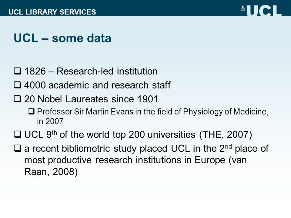 UCL LIBRARY SERVICES UCL – some data 1826 – Research-led institution 4000 academic and research staff 20 Nobel Laureates since 1901 Professor Sir Martin Evans in the field of Physiology of Medicine, in 2007 UCL 9 th of the world top 200 universities (THE, 2007) a recent bibliometric study placed UCL in the 2 nd place of most productive research institutions in Europe (van Raan, 2008)
