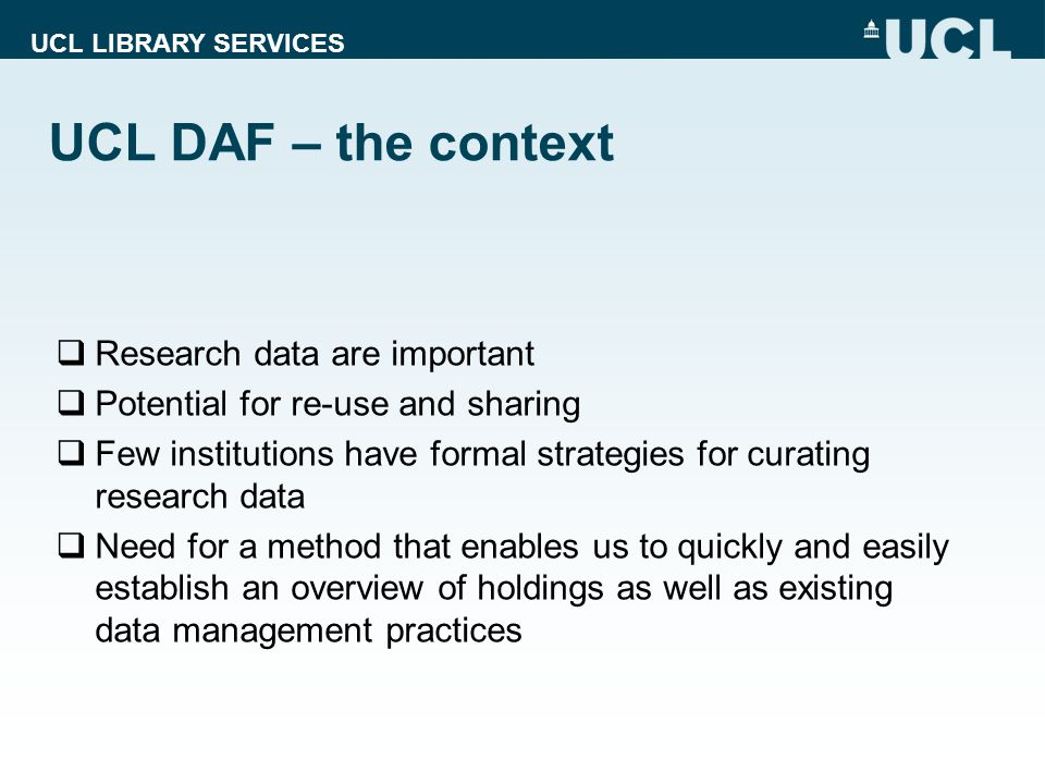 UCL LIBRARY SERVICES UCL DAF – the context Research data are important Potential for re-use and sharing Few institutions have formal strategies for curating research data Need for a method that enables us to quickly and easily establish an overview of holdings as well as existing data management practices