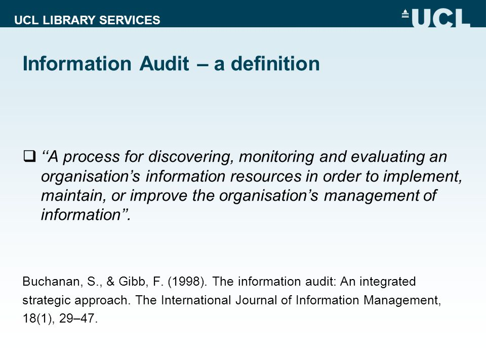 UCL LIBRARY SERVICES Information Audit – a definition A process for discovering, monitoring and evaluating an organisations information resources in order to implement, maintain, or improve the organisations management of information.