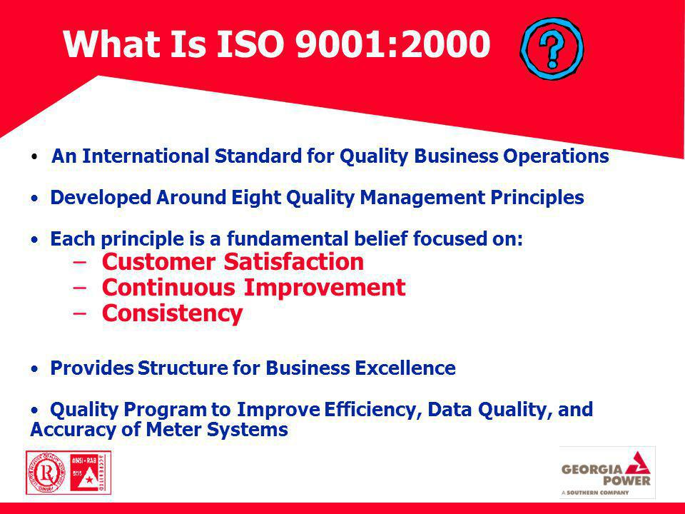 What Is ISO 9001:2000 An International Standard for Quality Business Operations Developed Around Eight Quality Management Principles Each principle is a fundamental belief focused on: – Customer Satisfaction – Continuous Improvement – Consistency Provides Structure for Business Excellence Quality Program to Improve Efficiency, Data Quality, and Accuracy of Meter Systems