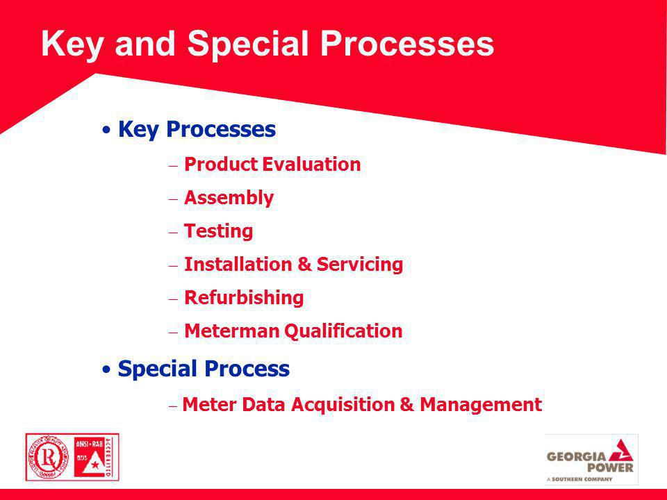 Key and Special Processes Key Processes Product Evaluation Assembly Testing Installation & Servicing Refurbishing Meterman Qualification Special Process Meter Data Acquisition & Management