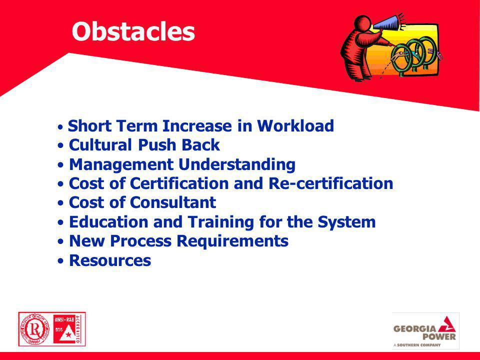 Obstacles Short Term Increase in Workload Cultural Push Back Management Understanding Cost of Certification and Re-certification Cost of Consultant Education and Training for the System New Process Requirements Resources