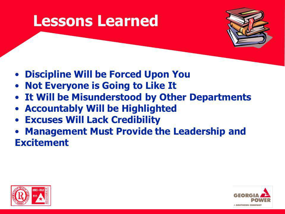 Lessons Learned Discipline Will be Forced Upon You Not Everyone is Going to Like It It Will be Misunderstood by Other Departments Accountably Will be Highlighted Excuses Will Lack Credibility Management Must Provide the Leadership and Excitement