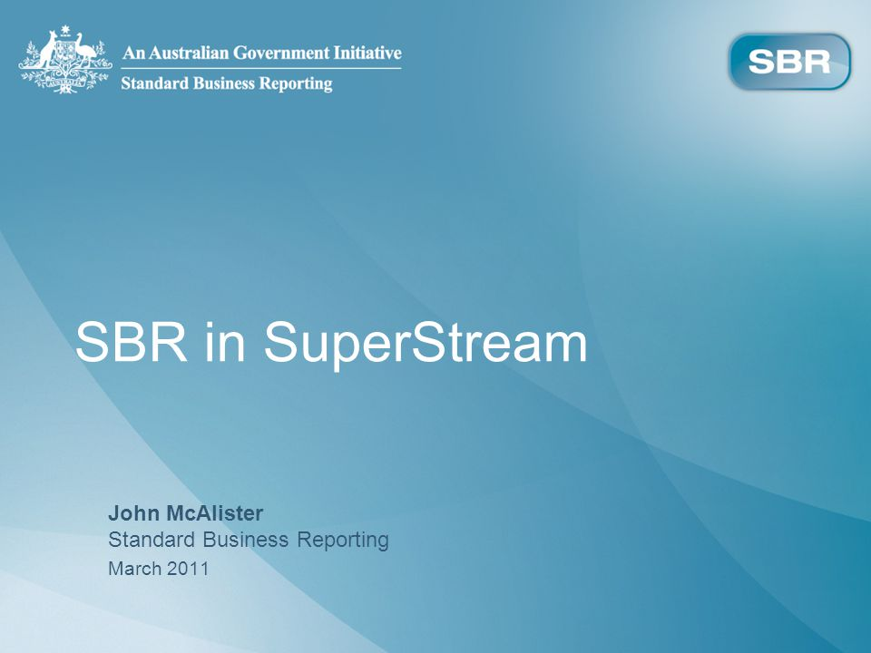 SBR in SuperStream John McAlister Standard Business Reporting March 2011