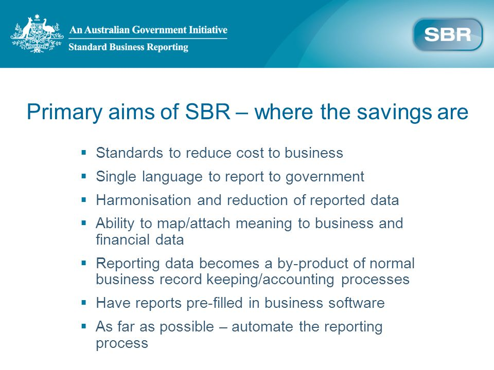Primary aims of SBR – where the savings are Standards to reduce cost to business Single language to report to government Harmonisation and reduction of reported data Ability to map/attach meaning to business and financial data Reporting data becomes a by-product of normal business record keeping/accounting processes Have reports pre-filled in business software As far as possible – automate the reporting process