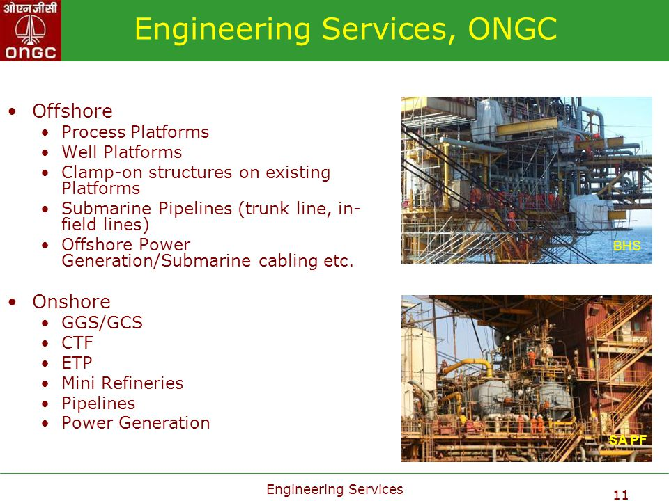 Engineering Services 11 Engineering Services, ONGC Offshore Process Platforms Well Platforms Clamp-on structures on existing Platforms Submarine Pipel