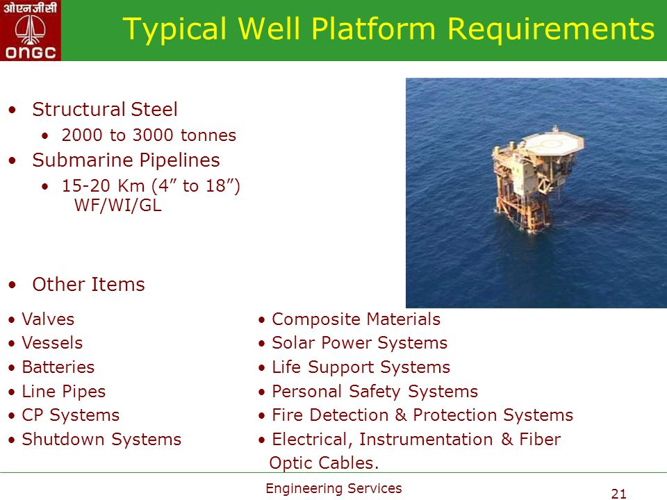 Engineering Services 21 Typical Well Platform Requirements Structural Steel 2000 to 3000 tonnes Submarine Pipelines 15-20 Km (4 to 18) WF/WI/GL Other