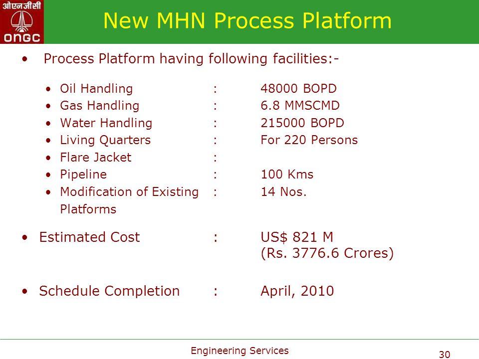 Engineering Services 30 New MHN Process Platform Process Platform having following facilities:- Oil Handling:48000 BOPD Gas Handling:6.8 MMSCMD Water