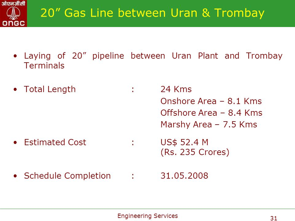 Engineering Services 31 20 Gas Line between Uran & Trombay Laying of 20 pipeline between Uran Plant and Trombay Terminals Total Length:24 Kms Onshore