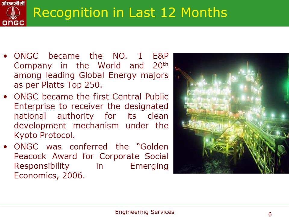 Engineering Services 6 Recognition in Last 12 Months ONGC became the NO. 1 E&P Company in the World and 20 th among leading Global Energy majors as pe