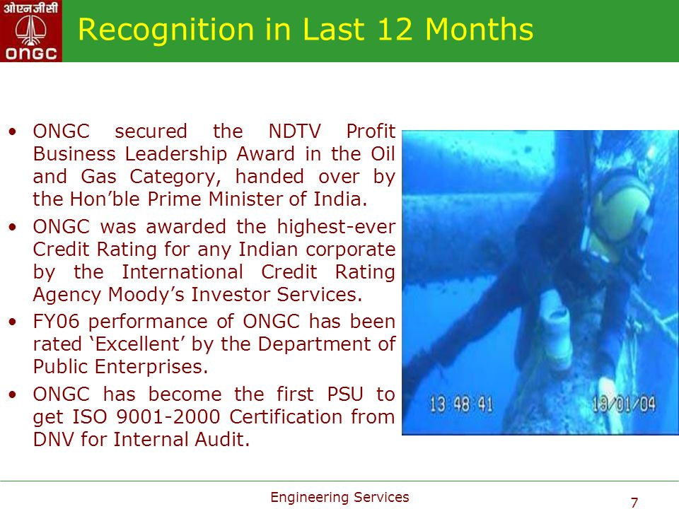 Engineering Services 7 Recognition in Last 12 Months ONGC secured the NDTV Profit Business Leadership Award in the Oil and Gas Category, handed over b