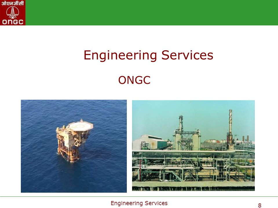Engineering Services 9 Engineering Services, ONGC Engineering Services is responsible for creating facilities for exploitation & transportation of hydrocarbons.