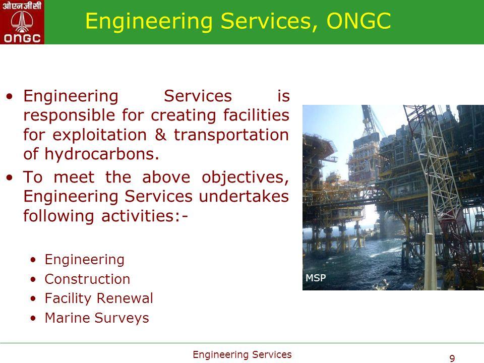 Engineering Services 9 Engineering Services, ONGC Engineering Services is responsible for creating facilities for exploitation & transportation of hyd