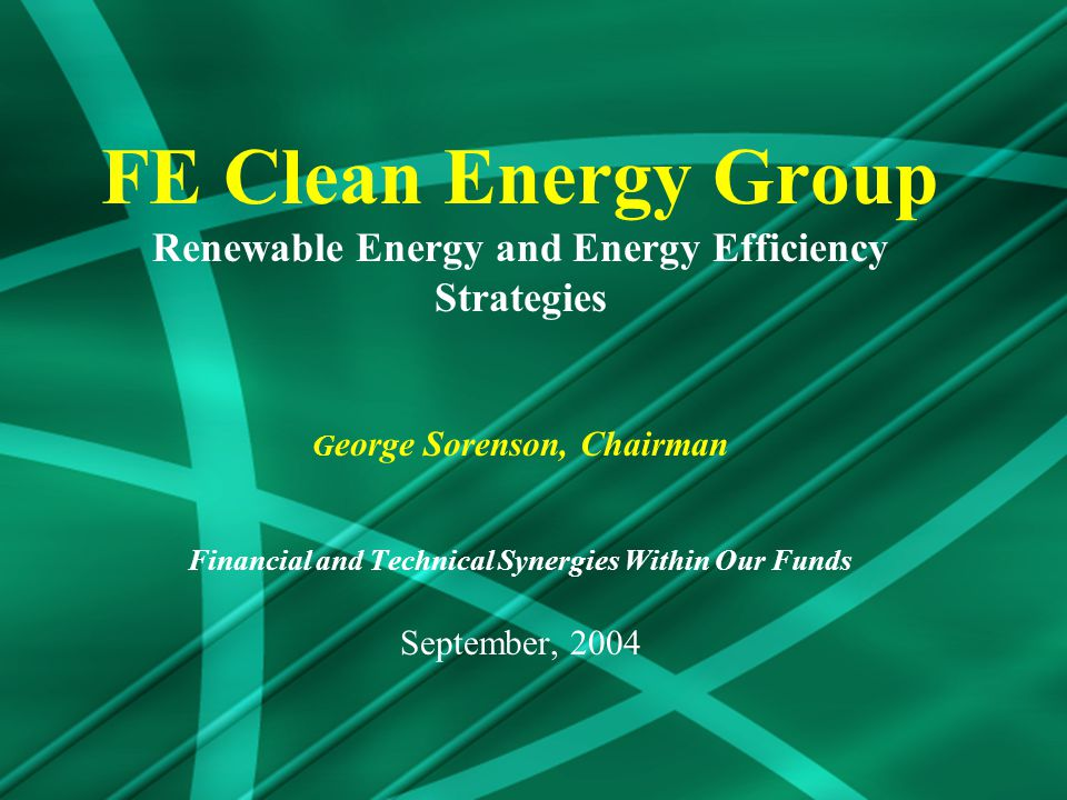 FE Clean Energy Group Renewable Energy and Energy Efficiency Strategies G eorge Sorenson, Chairman Financial and Technical Synergies Within Our Funds September, 2004