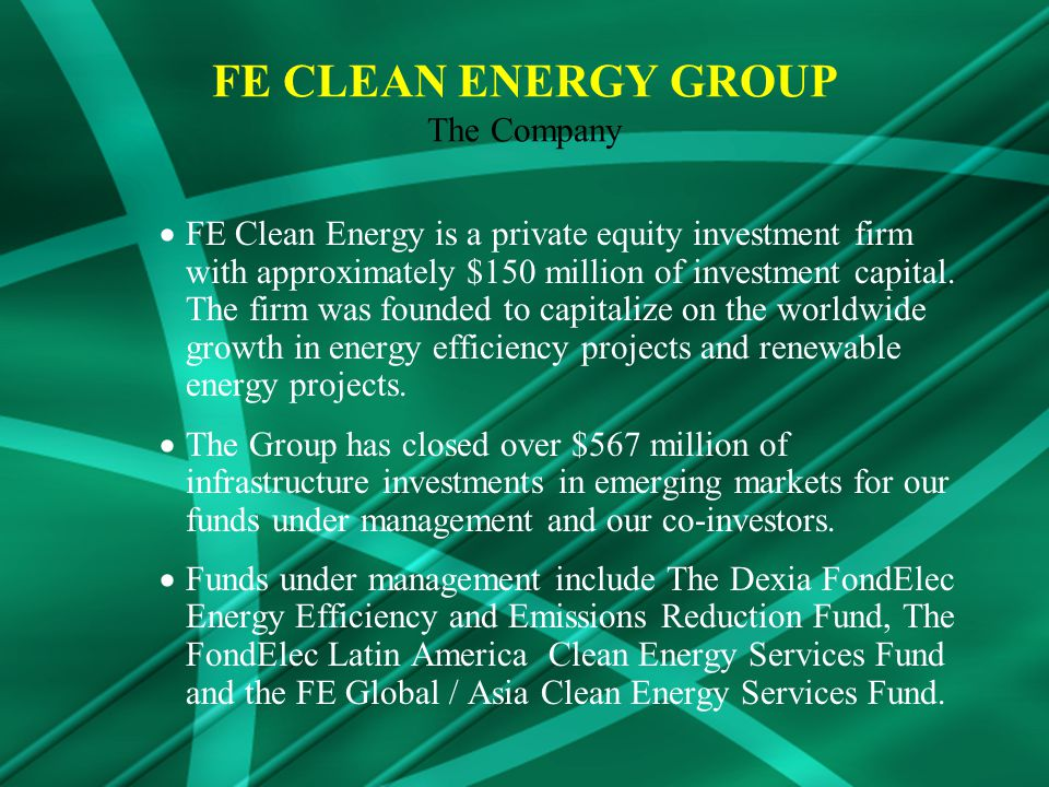 FE Clean Energy is a private equity investment firm with approximately $150 million of investment capital.