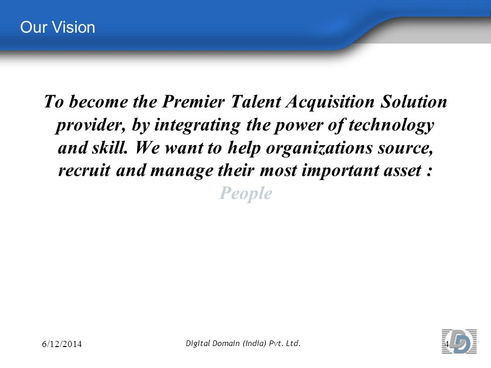 Our Vision To become the Premier Talent Acquisition Solution provider, by integrating the power of technology and skill.