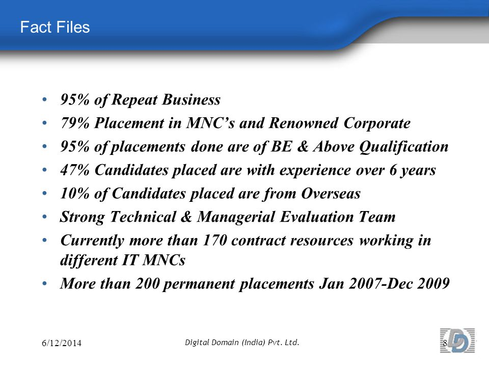 Fact Files 95% of Repeat Business 79% Placement in MNCs and Renowned Corporate 95% of placements done are of BE & Above Qualification 47% Candidates placed are with experience over 6 years 10% of Candidates placed are from Overseas Strong Technical & Managerial Evaluation Team Currently more than 170 contract resources working in different IT MNCs More than 200 permanent placements Jan 2007-Dec 2009 6/12/20148 Digital Domain (India) Pvt.