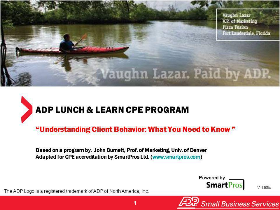 1 ADP LUNCH & LEARN CPE PROGRAM Understanding Client Behavior: What You Need to Know Based on a program by: John Burnett, Prof. of Marketing, Univ. of