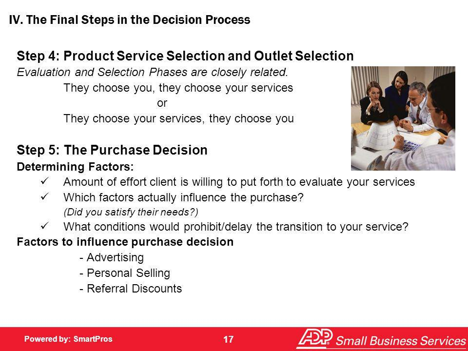 Powered by: SmartPros 17 IV. The Final Steps in the Decision Process Step 4: Product Service Selection and Outlet Selection Evaluation and Selection P