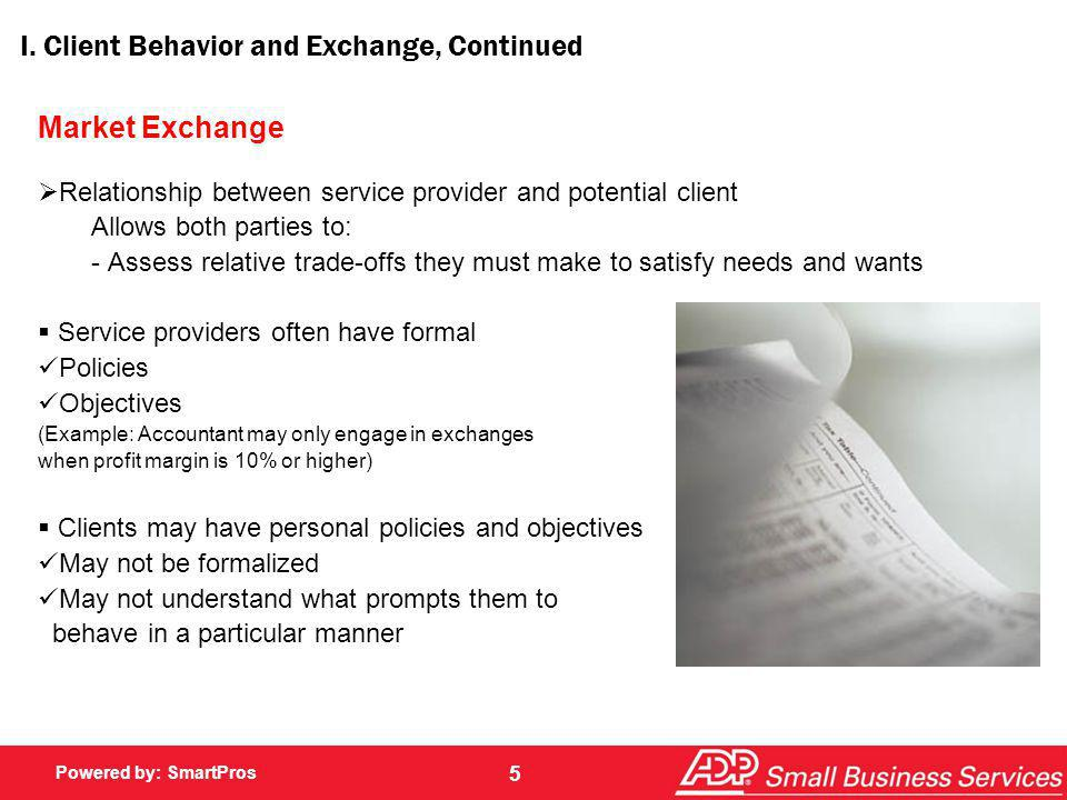 Powered by: SmartPros 5 I. Client Behavior and Exchange, Continued Market Exchange Relationship between service provider and potential client Allows b
