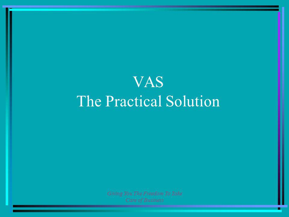 Giving You The Freedom To Take Care of Business VAS The Practical Solution