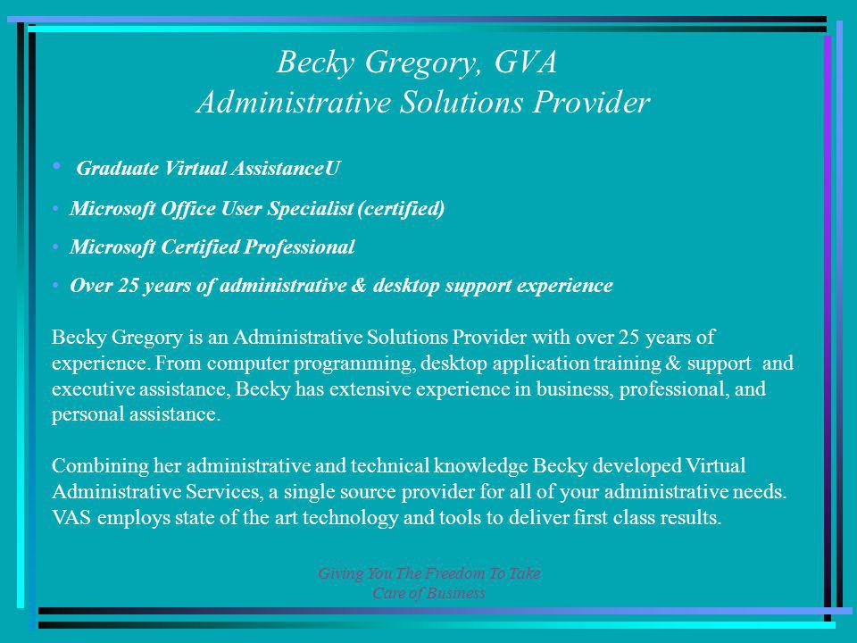 Giving You The Freedom To Take Care of Business Becky Gregory, GVA Administrative Solutions Provider Graduate Virtual AssistanceU Microsoft Office User Specialist (certified) Microsoft Certified Professional Over 25 years of administrative & desktop support experience Becky Gregory is an Administrative Solutions Provider with over 25 years of experience.